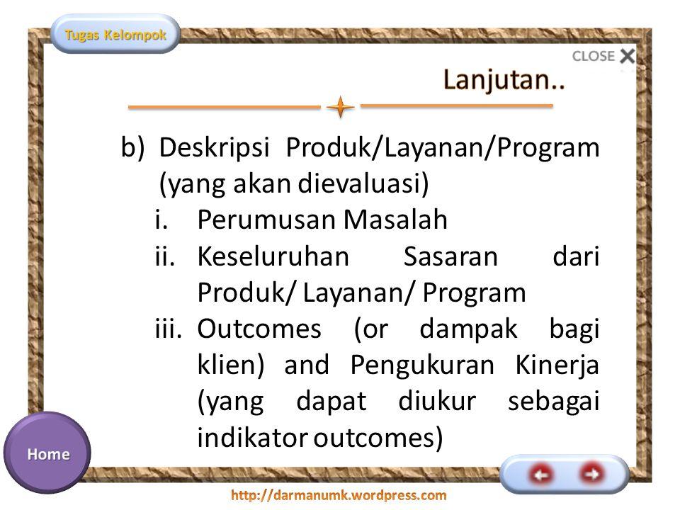 Tugas Kelompok b)Deskripsi Produk/Layanan/Program (yang akan dievaluasi) i.Perumusan Masalah ii.Keseluruhan Sasaran dari Produk/ Layanan/ Program iii.Outcomes (or dampak bagi klien) and Pengukuran Kinerja (yang dapat diukur sebagai indikator outcomes)