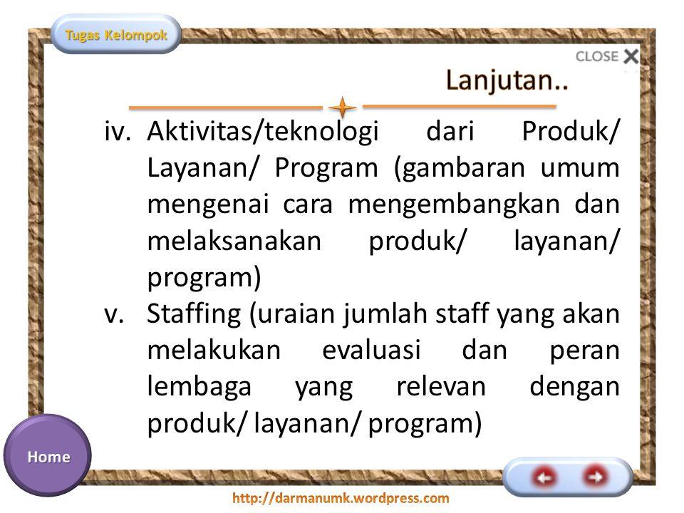 Tugas Kelompok iv.Aktivitas/teknologi dari Produk/ Layanan/ Program (gambaran umum mengenai cara mengembangkan dan melaksanakan produk/ layanan/ program) v.Staffing (uraian jumlah staff yang akan melakukan evaluasi dan peran lembaga yang relevan dengan produk/ layanan/ program)