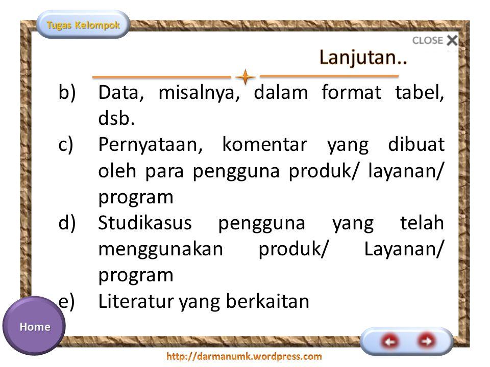 Tugas Kelompok b)Data, misalnya, dalam format tabel, dsb. c)Pernyataan, komentar yang dibuat oleh para pengguna produk/ layanan/ program d)Studikasus