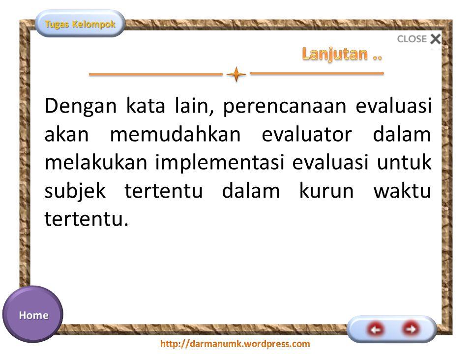 Tugas Kelompok Dengan kata lain, perencanaan evaluasi akan memudahkan evaluator dalam melakukan implementasi evaluasi untuk subjek tertentu dalam kurun waktu tertentu.