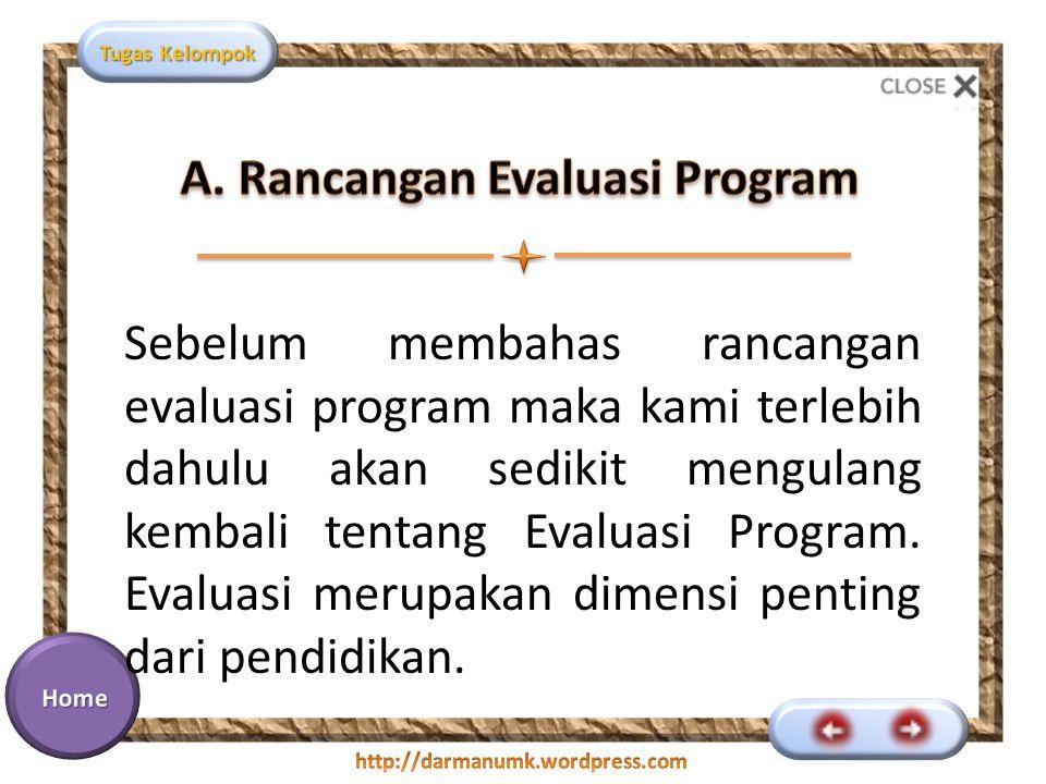 Tugas Kelompok Sebelum membahas rancangan evaluasi program maka kami terlebih dahulu akan sedikit mengulang kembali tentang Evaluasi Program. Evaluasi