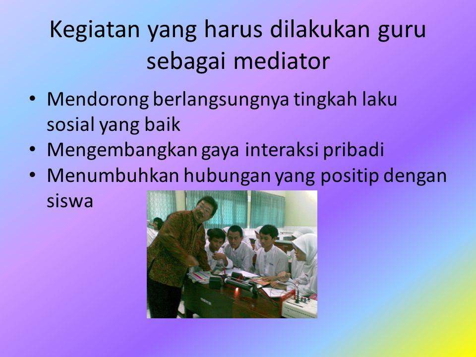 Kegiatan yang harus dilakukan guru sebagai mediator Mendorong berlangsungnya tingkah laku sosial yang baik Mengembangkan gaya interaksi pribadi Menumb