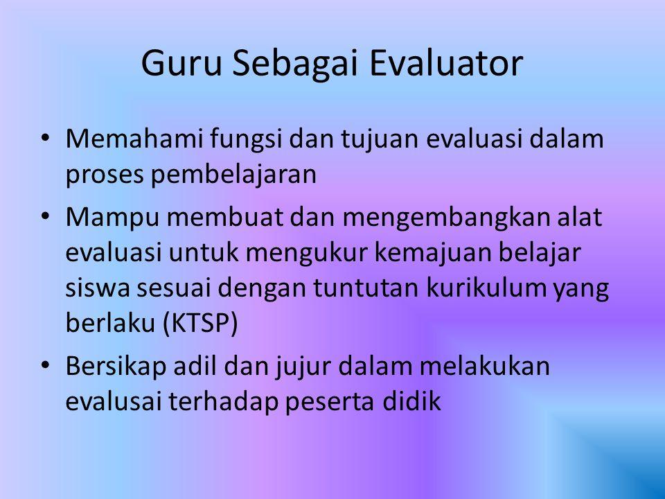 Guru Sebagai Evaluator Memahami fungsi dan tujuan evaluasi dalam proses pembelajaran Mampu membuat dan mengembangkan alat evaluasi untuk mengukur kema