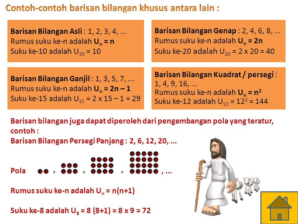 Barisan Bilangan Asli : 1, 2, 3, 4,... Rumus suku ke-n adalah U n = n Suku ke-10 adalah U 10 = 10 Barisan Bilangan Genap : 2, 4, 6, 8,... Rumus suku k