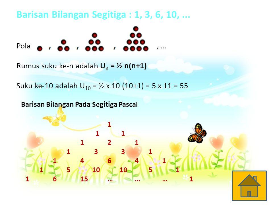 Barisan Bilangan Segitiga : 1, 3, 6, 10,... Pola,... Rumus suku ke-n adalah U n = ½ n(n+1) Suku ke-10 adalah U 10 = ½ x 10 (10+1) = 5 x 11 = 55 Barisa