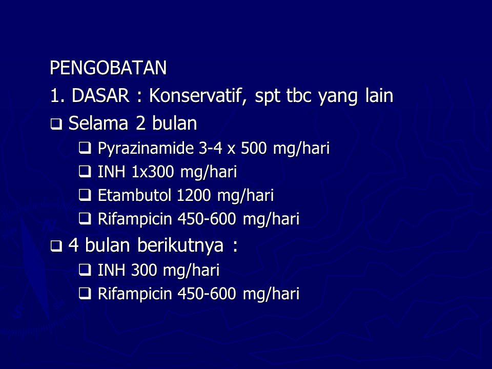 PENGOBATAN 1. DASAR : Konservatif, spt tbc yang lain  Selama 2 bulan  Pyrazinamide 3-4 x 500 mg/hari  INH 1x300 mg/hari  Etambutol 1200 mg/hari 