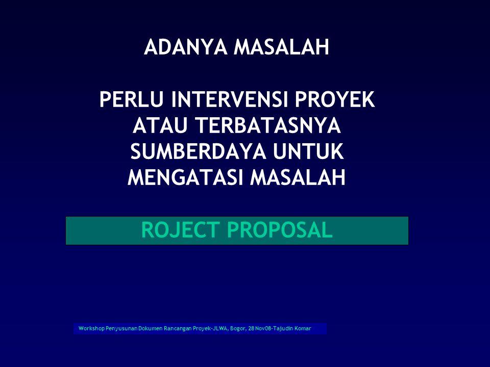 Workshop Penyusunan Dokumen Rancangan Proyek-JLWA, Bogor, 28 Nov08-Tajudin Komar ADANYA MASALAH PERLU INTERVENSI PROYEK ATAU TERBATASNYA SUMBERDAYA UNTUK MENGATASI MASALAH ROJECT PROPOSAL
