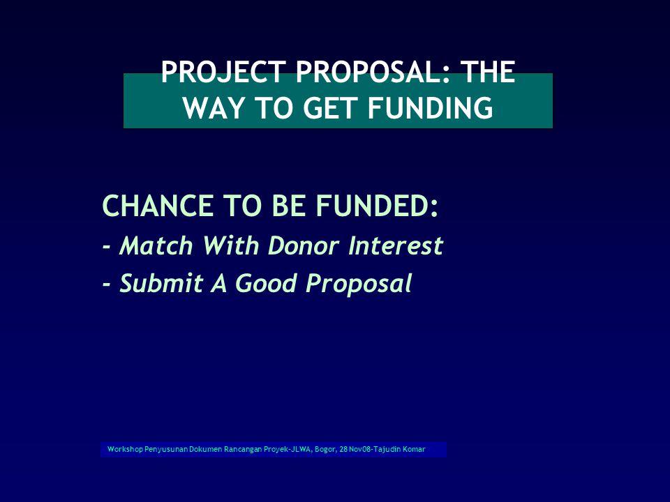 Workshop Penyusunan Dokumen Rancangan Proyek-JLWA, Bogor, 28 Nov08-Tajudin Komar PROJECT PROPOSAL: THE WAY TO GET FUNDING CHANCE TO BE FUNDED: - Match With Donor Interest - Submit A Good Proposal