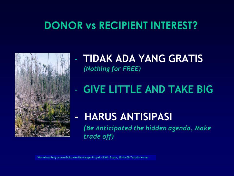 Workshop Penyusunan Dokumen Rancangan Proyek-JLWA, Bogor, 28 Nov08-Tajudin Komar - TIDAK ADA YANG GRATIS (Nothing for FREE) - GIVE LITTLE AND TAKE BIG - HARUS ANTISIPASI ( Be Anticipated the hidden agenda, Make trade off) DONOR vs RECIPIENT INTEREST?