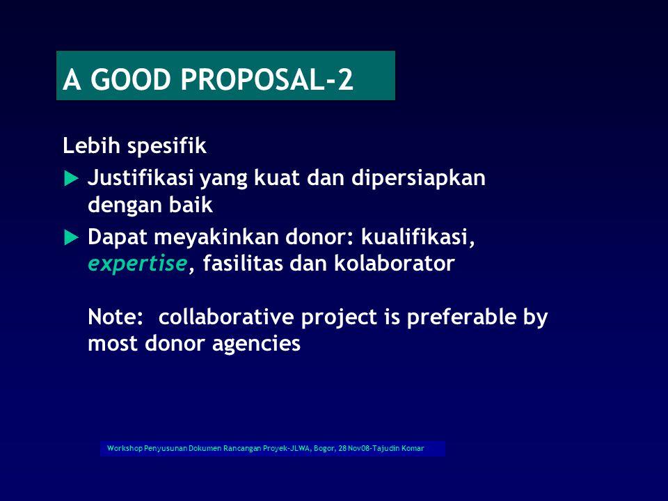 Workshop Penyusunan Dokumen Rancangan Proyek-JLWA, Bogor, 28 Nov08-Tajudin Komar A GOOD PROPOSAL-2 Lebih spesifik  Justifikasi yang kuat dan dipersiapkan dengan baik  Dapat meyakinkan donor: kualifikasi, expertise, fasilitas dan kolaborator Note: collaborative project is preferable by most donor agencies