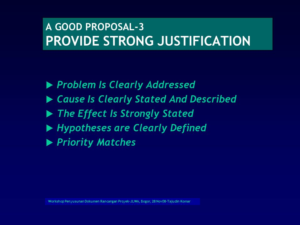 Workshop Penyusunan Dokumen Rancangan Proyek-JLWA, Bogor, 28 Nov08-Tajudin Komar A GOOD PROPOSAL-3 PROVIDE STRONG JUSTIFICATION  Problem Is Clearly Addressed  Cause Is Clearly Stated And Described  The Effect Is Strongly Stated  Hypotheses are Clearly Defined  Priority Matches