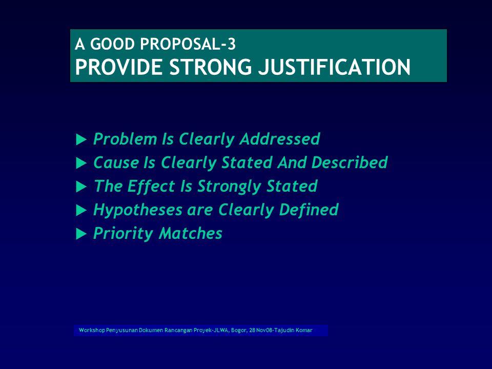 Workshop Penyusunan Dokumen Rancangan Proyek-JLWA, Bogor, 28 Nov08-Tajudin Komar A GOOD PROPOSAL-2 Lebih spesifik  Justifikasi yang kuat dan dipersia