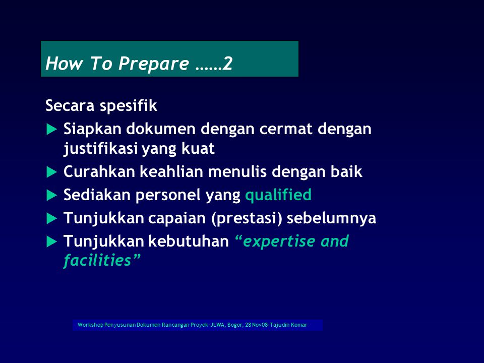Workshop Penyusunan Dokumen Rancangan Proyek-JLWA, Bogor, 28 Nov08-Tajudin Komar How To Prepare …….1 Secara Umum  Cermati guideline dan format yang disediakan  Cermati prioritas donor  Pilih atau rekrut personal yang qualified  Cermati implementing agencies  Siapkan RAB yang reasonable and realistis  Sesuaikan tata waktu yang paling realistis  Identifikasi siapa yang akan melaksanakan proyek