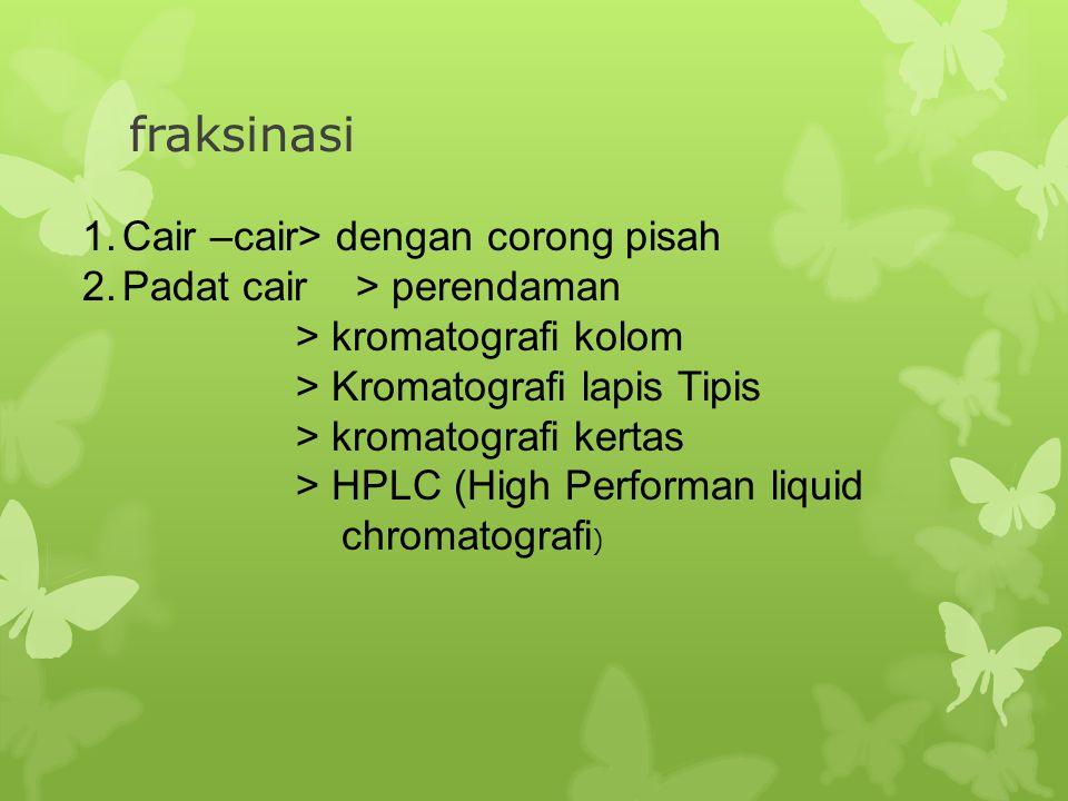 fraksinasi 1.Cair –cair> dengan corong pisah 2.Padat cair > perendaman > kromatografi kolom > Kromatografi lapis Tipis > kromatografi kertas > HPLC (H