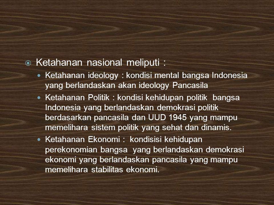 Ketahanan nasional meliputi : Ketahanan ideology : kondisi mental bangsa Indonesia yang berlandaskan akan ideology Pancasila Ketahanan Politik : kon