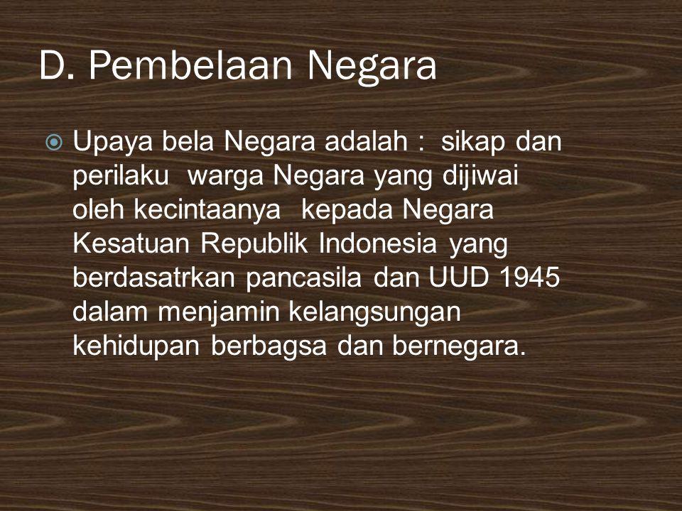 D. Pembelaan Negara  Upaya bela Negara adalah : sikap dan perilaku warga Negara yang dijiwai oleh kecintaanya kepada Negara Kesatuan Republik Indones