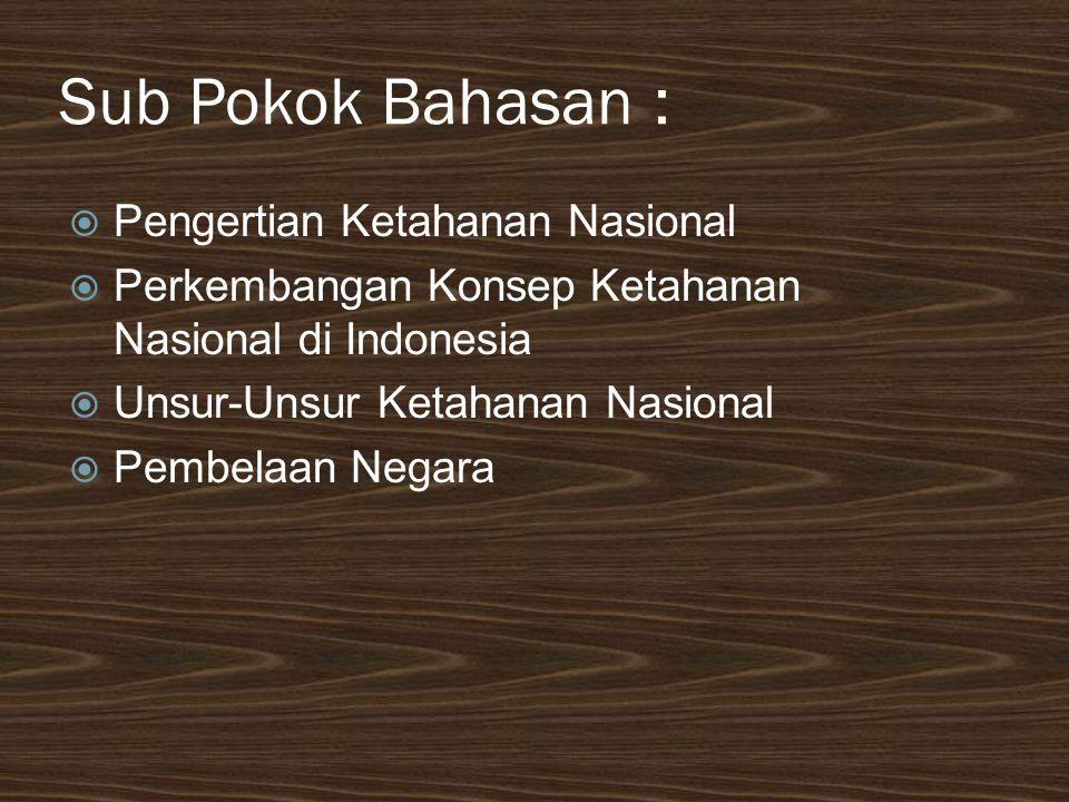 Sub Pokok Bahasan :  Pengertian Ketahanan Nasional  Perkembangan Konsep Ketahanan Nasional di Indonesia  Unsur-Unsur Ketahanan Nasional  Pembelaan