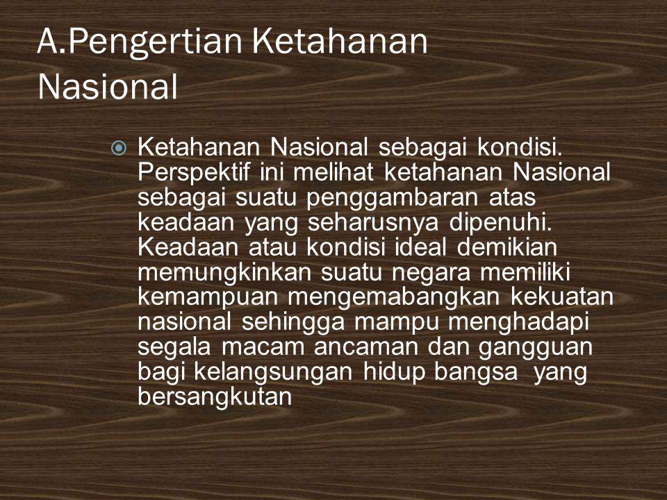 A.Pengertian Ketahanan Nasional  Ketahanan Nasional sebagai kondisi. Perspektif ini melihat ketahanan Nasional sebagai suatu penggambaran atas keadaa