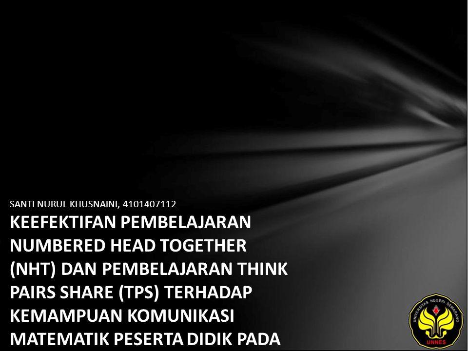 SANTI NURUL KHUSNAINI, 4101407112 KEEFEKTIFAN PEMBELAJARAN NUMBERED HEAD TOGETHER (NHT) DAN PEMBELAJARAN THINK PAIRS SHARE (TPS) TERHADAP KEMAMPUAN KOMUNIKASI MATEMATIK PESERTA DIDIK PADA MATERI POKOK SEGIEMPAT.