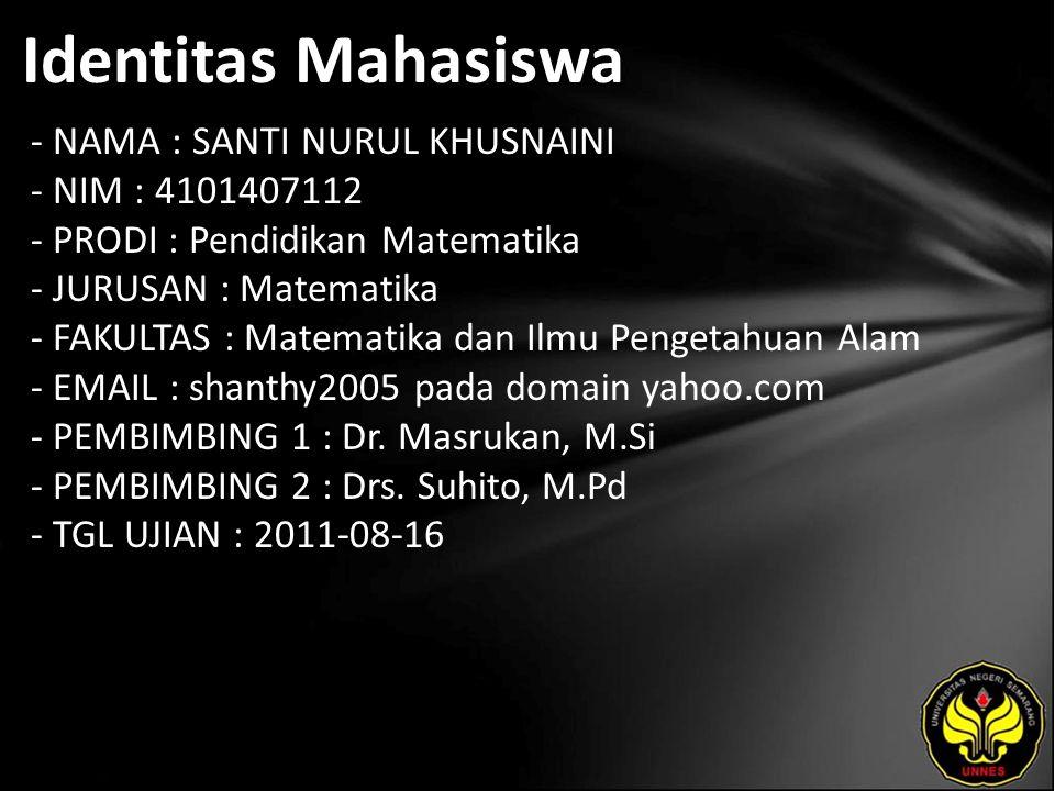 Identitas Mahasiswa - NAMA : SANTI NURUL KHUSNAINI - NIM : 4101407112 - PRODI : Pendidikan Matematika - JURUSAN : Matematika - FAKULTAS : Matematika dan Ilmu Pengetahuan Alam - EMAIL : shanthy2005 pada domain yahoo.com - PEMBIMBING 1 : Dr.