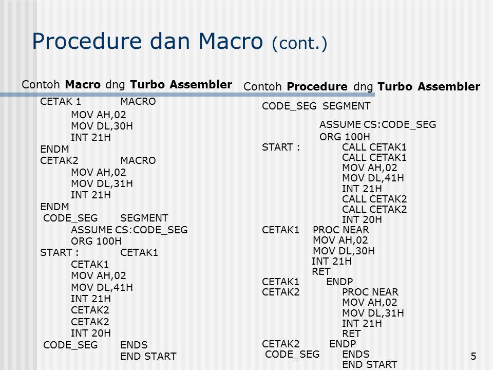 5 Procedure dan Macro (cont.) Contoh Macro dng Turbo Assembler CETAK 1MACRO MOV AH,02 MOV DL,30H INT 21H ENDM CETAK2MACRO MOV AH,02 MOV DL,31H INT 21H ENDM CODE_SEGSEGMENT ASSUME CS:CODE_SEG ORG 100H START :CETAK1 CETAK1 MOV AH,02 MOV DL,41H INT 21H CETAK2 INT 20H CODE_SEGENDS END START Contoh Procedure dng Turbo Assembler CODE_SEG SEGMENT ASSUME CS:CODE_SEG ORG 100H START :CALL CETAK1 CALL CETAK1 MOV AH,02 MOV DL,41H INT 21H CALL CETAK2 INT 20H CETAK1 PROC NEAR MOV AH,02 MOV DL,30H INT 21H RET CETAK1 ENDP CETAK2PROC NEAR MOV AH,02 MOV DL,31H INT 21H RET CETAK2 ENDP CODE_SEGENDS END START