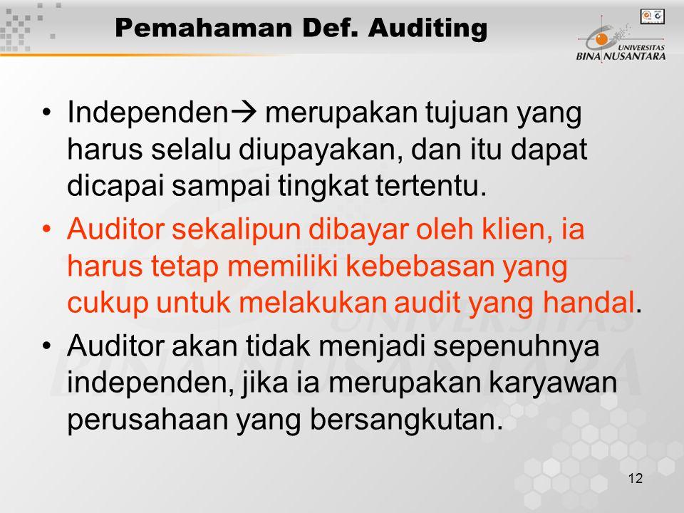 12 Pemahaman Def. Auditing Independen  merupakan tujuan yang harus selalu diupayakan, dan itu dapat dicapai sampai tingkat tertentu. Auditor sekalipu