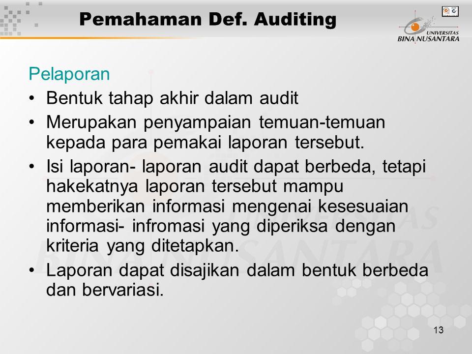 13 Pemahaman Def. Auditing Pelaporan Bentuk tahap akhir dalam audit Merupakan penyampaian temuan-temuan kepada para pemakai laporan tersebut. Isi lapo