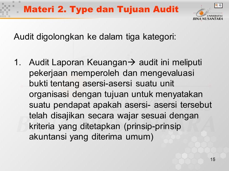 15 Materi 2. Type dan Tujuan Audit Audit digolongkan ke dalam tiga kategori: 1.Audit Laporan Keuangan  audit ini meliputi pekerjaan memperoleh dan me