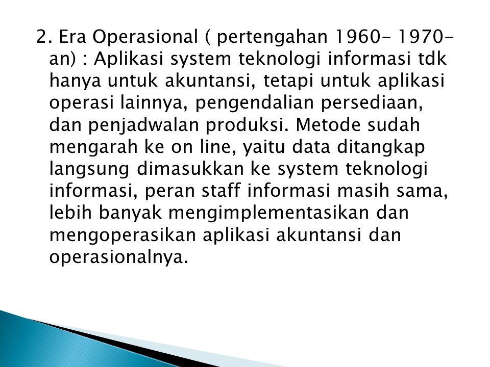 2. Era Operasional ( pertengahan 1960- 1970- an) : Aplikasi system teknologi informasi tdk hanya untuk akuntansi, tetapi untuk aplikasi operasi lainny