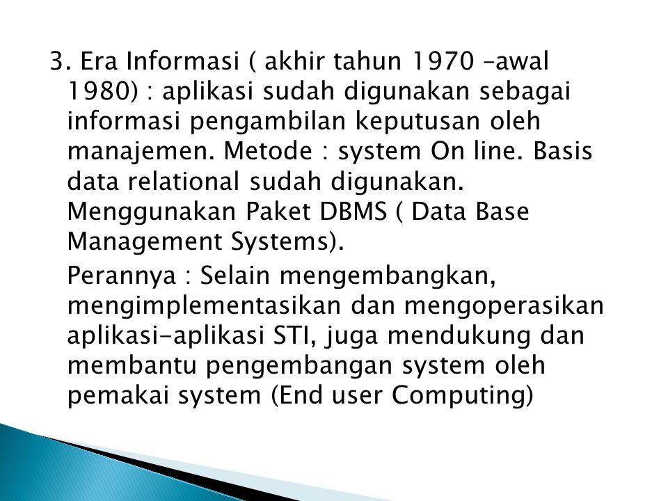 3. Era Informasi ( akhir tahun 1970 –awal 1980) : aplikasi sudah digunakan sebagai informasi pengambilan keputusan oleh manajemen. Metode : system On