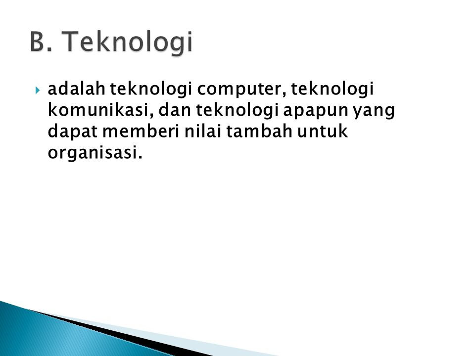  adalah teknologi computer, teknologi komunikasi, dan teknologi apapun yang dapat memberi nilai tambah untuk organisasi.