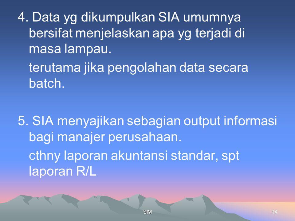 SIM14 4. Data yg dikumpulkan SIA umumnya bersifat menjelaskan apa yg terjadi di masa lampau. terutama jika pengolahan data secara batch. 5. SIA menyaj