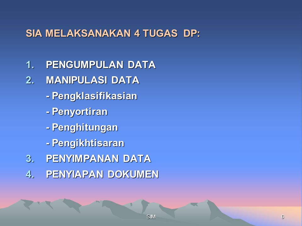 6SIM SIA MELAKSANAKAN 4 TUGAS DP: 1.PENGUMPULAN DATA 2.MANIPULASI DATA - Pengklasifikasian - Penyortiran - Penghitungan - Pengikhtisaran 3.PENYIMPANAN DATA 4.PENYIAPAN DOKUMEN