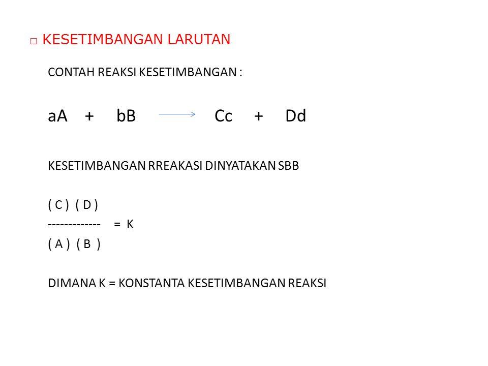 □ KESETIMBANGAN LARUTAN CONTAH REAKSI KESETIMBANGAN : aA + bB Cc + Dd KESETIMBANGAN RREAKASI DINYATAKAN SBB ( C ) ( D ) ------------- = K ( A ) ( B )