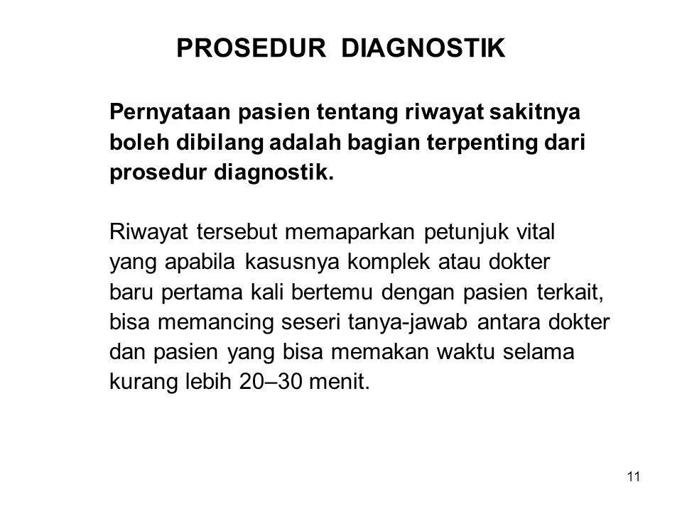 11 PROSEDUR DIAGNOSTIK Pernyataan pasien tentang riwayat sakitnya boleh dibilang adalah bagian terpenting dari prosedur diagnostik. Riwayat tersebut m
