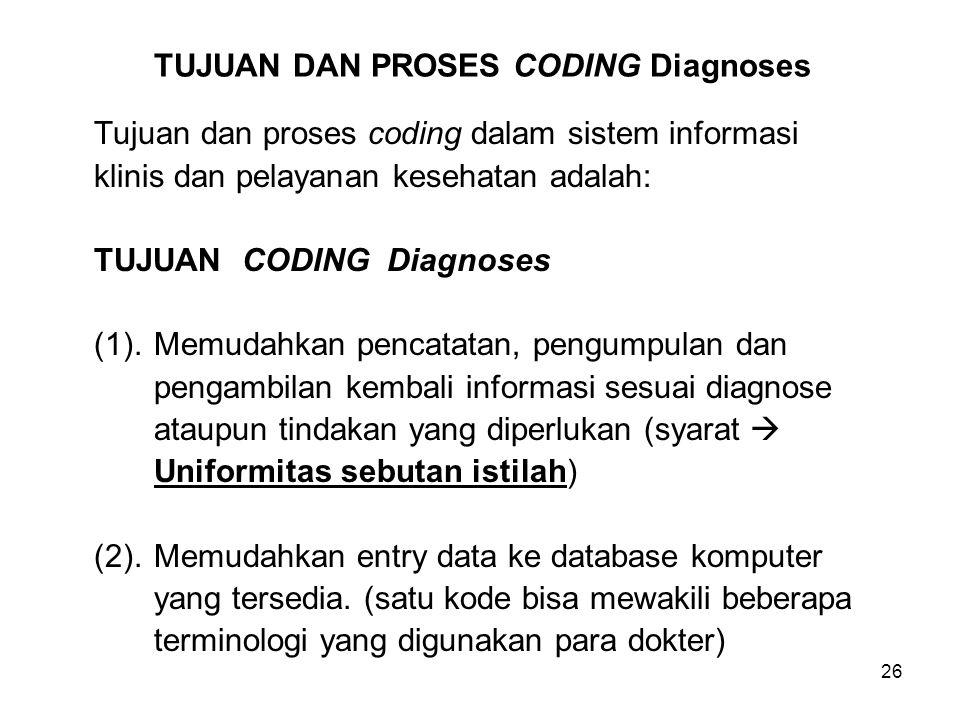 26 TUJUAN DAN PROSES CODING Diagnoses Tujuan dan proses coding dalam sistem informasi klinis dan pelayanan kesehatan adalah: TUJUAN CODING Diagnoses (