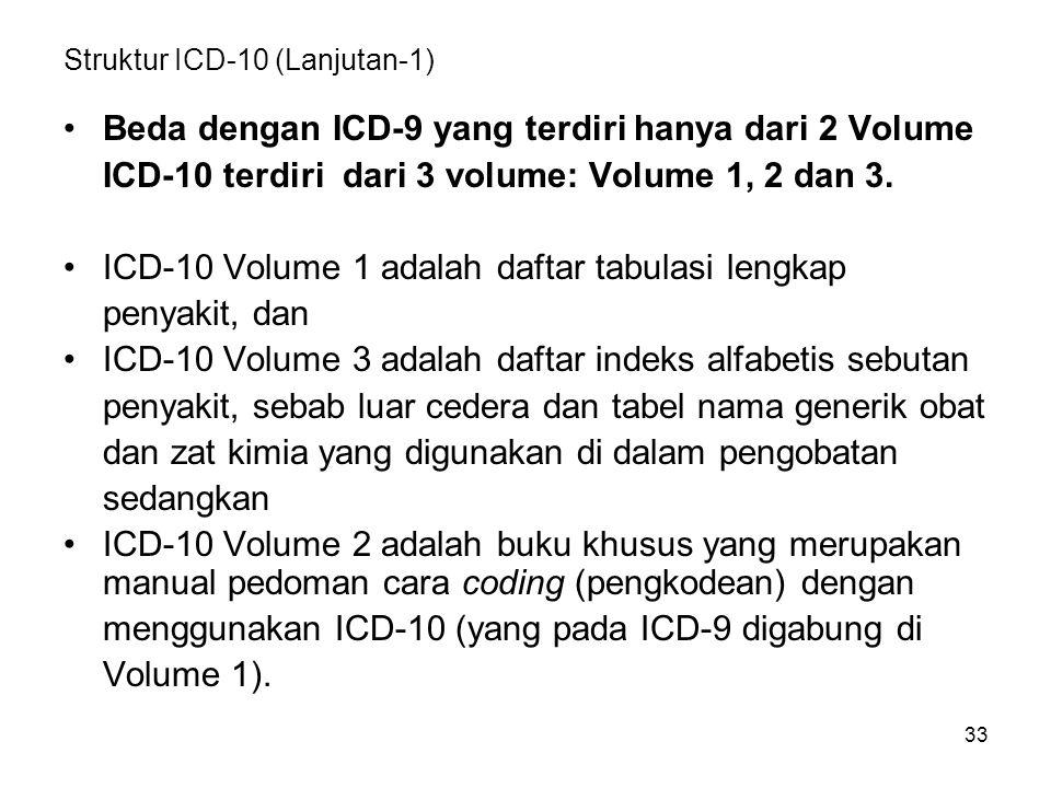 33 Struktur ICD-10 (Lanjutan-1) Beda dengan ICD-9 yang terdiri hanya dari 2 Volume ICD-10 terdiri dari 3 volume: Volume 1, 2 dan 3. ICD-10 Volume 1 ad