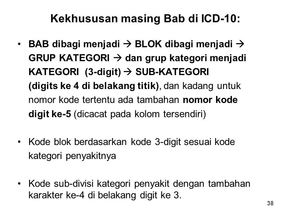 38 Kekhususan masing Bab di ICD-10: BAB dibagi menjadi  BLOK dibagi menjadi  GRUP KATEGORI  dan grup kategori menjadi KATEGORI (3-digit)  SUB-KATE