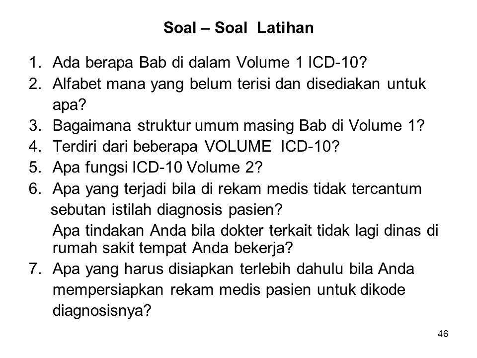 46 Soal – Soal Latihan 1.Ada berapa Bab di dalam Volume 1 ICD-10? 2.Alfabet mana yang belum terisi dan disediakan untuk apa? 3.Bagaimana struktur umum