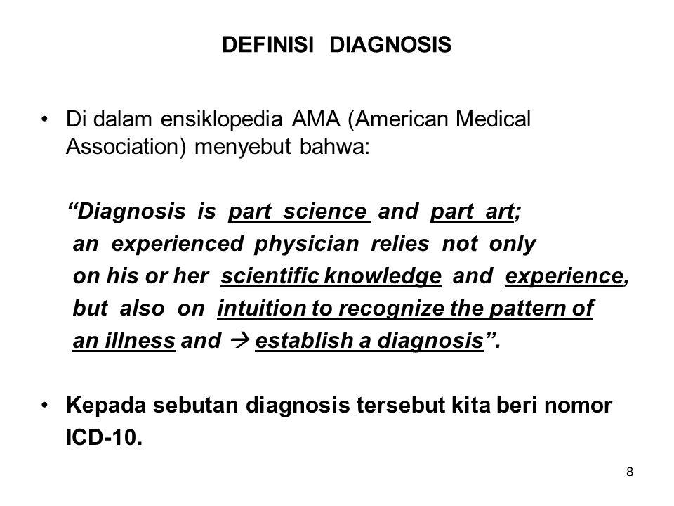 9 DEFINISI DIAGNOSIS (Lanjutan-1) DIAGNOSIS = PRODUK DOKTER Diagnose pasien adalah produk tenaga dokter, dan hanya dokter yang diperbolehkan, dipercaya, dan diakui hukum, berhak menentukan diagnosis kondisi kesehatan atau penyakit pasien.