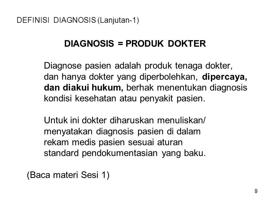 9 DEFINISI DIAGNOSIS (Lanjutan-1) DIAGNOSIS = PRODUK DOKTER Diagnose pasien adalah produk tenaga dokter, dan hanya dokter yang diperbolehkan, dipercay