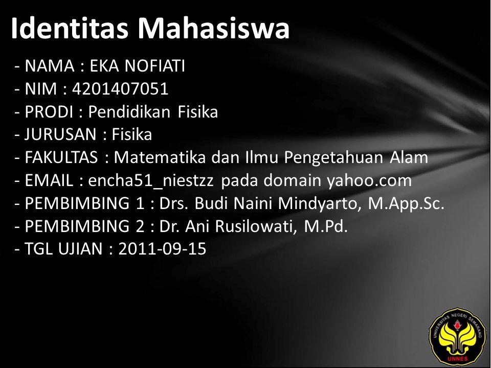 Identitas Mahasiswa - NAMA : EKA NOFIATI - NIM : 4201407051 - PRODI : Pendidikan Fisika - JURUSAN : Fisika - FAKULTAS : Matematika dan Ilmu Pengetahuan Alam - EMAIL : encha51_niestzz pada domain yahoo.com - PEMBIMBING 1 : Drs.