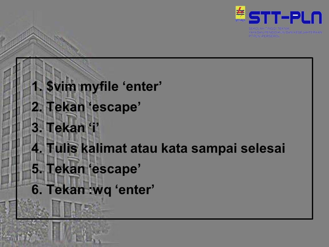 1. $vim myfile 'enter' 2. Tekan 'escape' 3. Tekan 'i' 4. Tulis kalimat atau kata sampai selesai 5. Tekan 'escape' 6. Tekan :wq 'enter'
