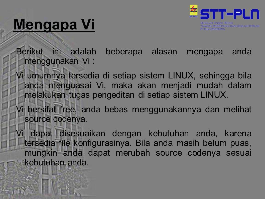 Mengapa Vi Berikut ini adalah beberapa alasan mengapa anda menggunakan Vi : Vi umumnya tersedia di setiap sistem LINUX, sehingga bila anda menguasai V