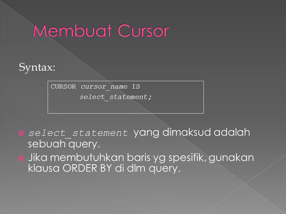 Contoh : DECLARE CURSOR emp_cursor IS SELECT employee_id, last_name FROM employees; CURSOR dept_cursor IS SELECT * FROM departments WHERE location_id = 170; BEGIN...