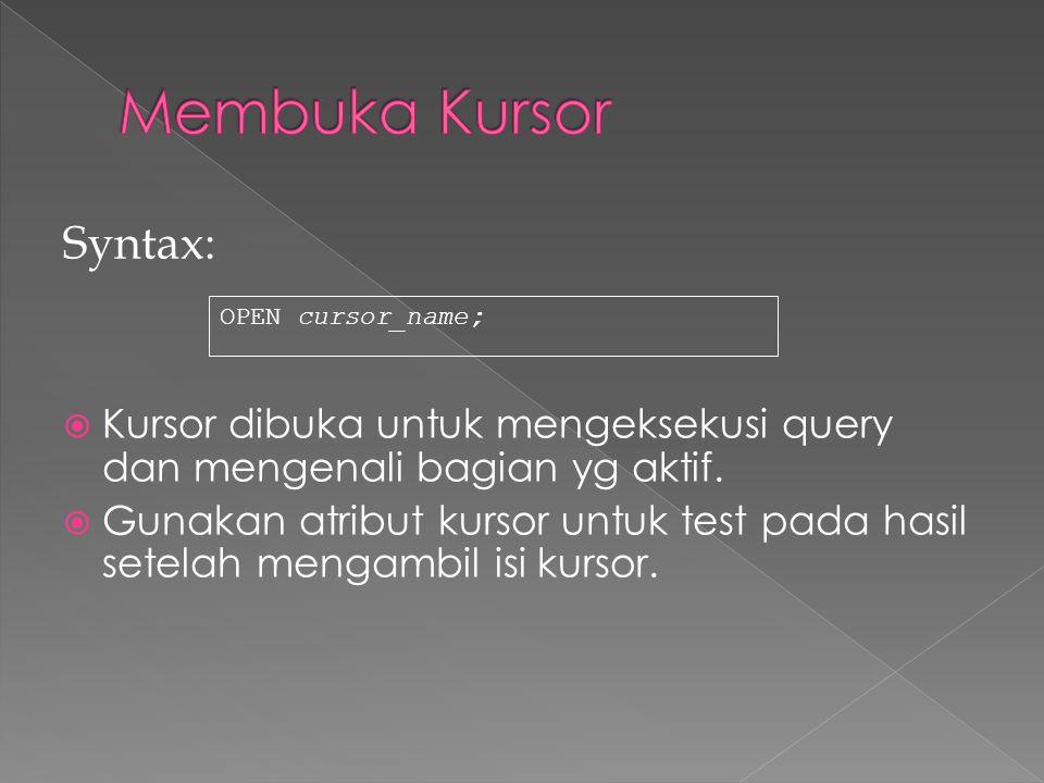 Syntax:  Kursor dibuka untuk mengeksekusi query dan mengenali bagian yg aktif.  Gunakan atribut kursor untuk test pada hasil setelah mengambil isi k