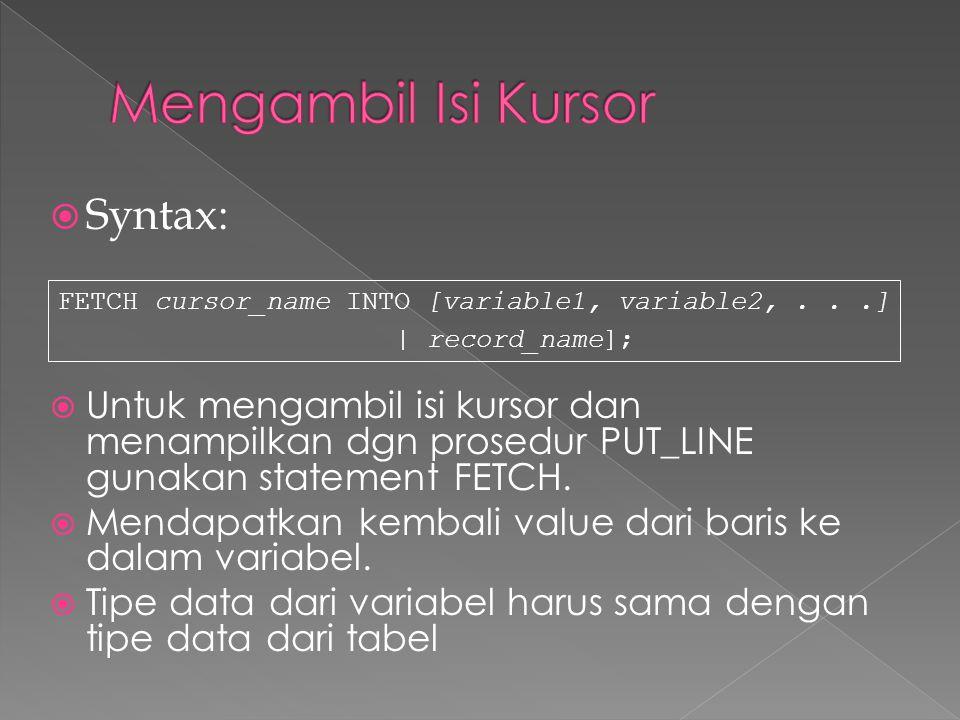  Syntax:  Untuk mengambil isi kursor dan menampilkan dgn prosedur PUT_LINE gunakan statement FETCH.  Mendapatkan kembali value dari baris ke dalam
