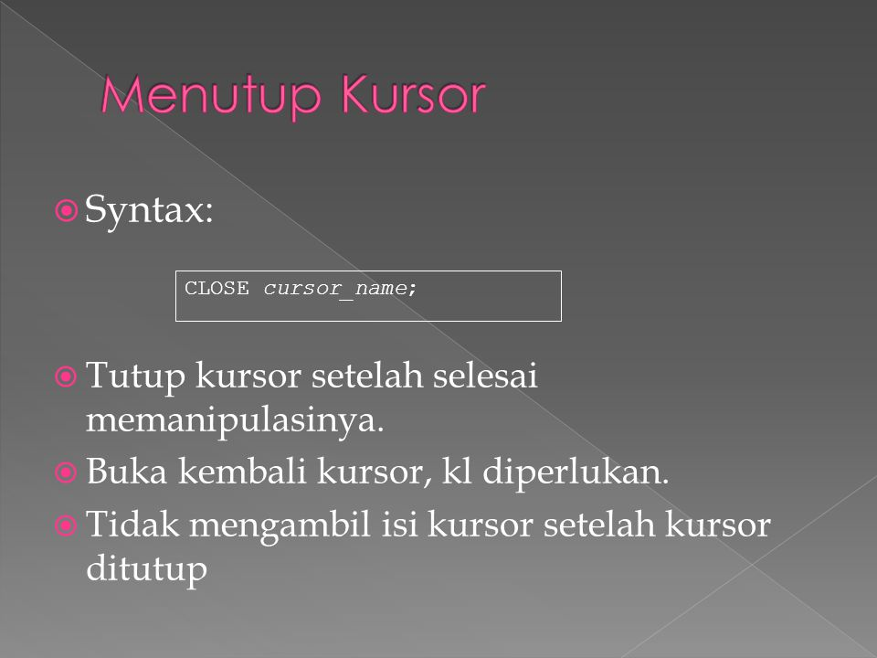  Syntax:  Tutup kursor setelah selesai memanipulasinya.  Buka kembali kursor, kl diperlukan.  Tidak mengambil isi kursor setelah kursor ditutup CL