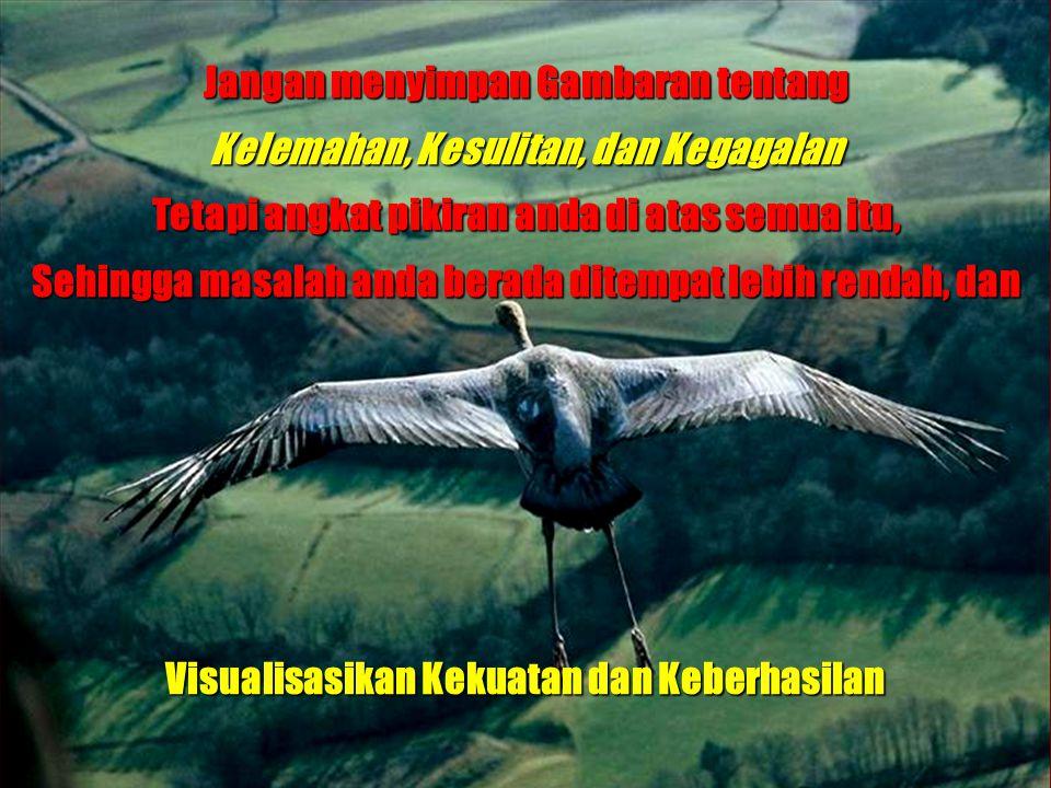 Andrianto Widjajawww.gunardisaputra.com/gm Jangan menyimpan Gambaran tentang Kelemahan, Kesulitan, dan Kegagalan Tetapi angkat pikiran anda di atas se