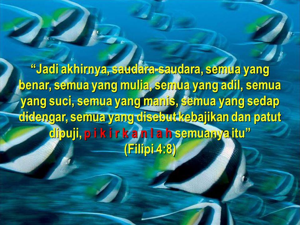 Andrianto Widjajawww.gunardisaputra.com/gm Jadi akhirnya, saudara-saudara, semua yang benar, semua yang mulia, semua yang adil, semua yang suci, semua yang manis, semua yang sedap didengar, semua yang disebut kebajikan dan patut dipuji, p i k i r k a n l a h semuanya itu (Filipi 4:8)